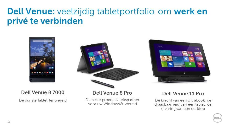 11 Dell Venue: veelzijdig tabletportfolio om werk en privé te verbinden Dell Venue 8 Pro Dell Venue 11 Pro Dell Venue 8 7000 De dunste tablet ter wereld De beste productiviteitspartner voor uw Windows®-wereld De kracht van een Ultrabook, de draagbaarheid van een tablet, de ervaring van een desktop