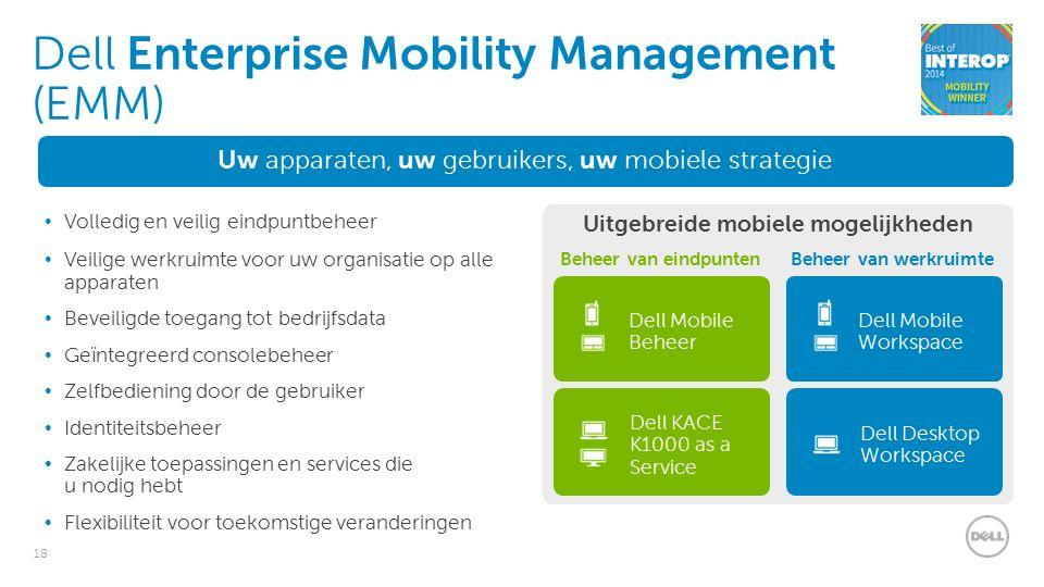 18 Uw apparaten, uw gebruikers, uw mobiele strategie Volledig en veilig eindpuntbeheer Veilige werkruimte voor uw organisatie op alle apparaten Beveiligde toegang tot bedrijfsdata Geïntegreerd consolebeheer Zelfbediening door de gebruiker Identiteitsbeheer Zakelijke toepassingen en services die u nodig hebt Flexibiliteit voor toekomstige veranderingen Dell Enterprise Mobility Management (EMM) Uitgebreide mobiele mogelijkheden Beheer van eindpuntenBeheer van werkruimte Dell Mobile Beheer Dell KACE K1000 as a Service Dell Mobile Workspace Dell Desktop Workspace