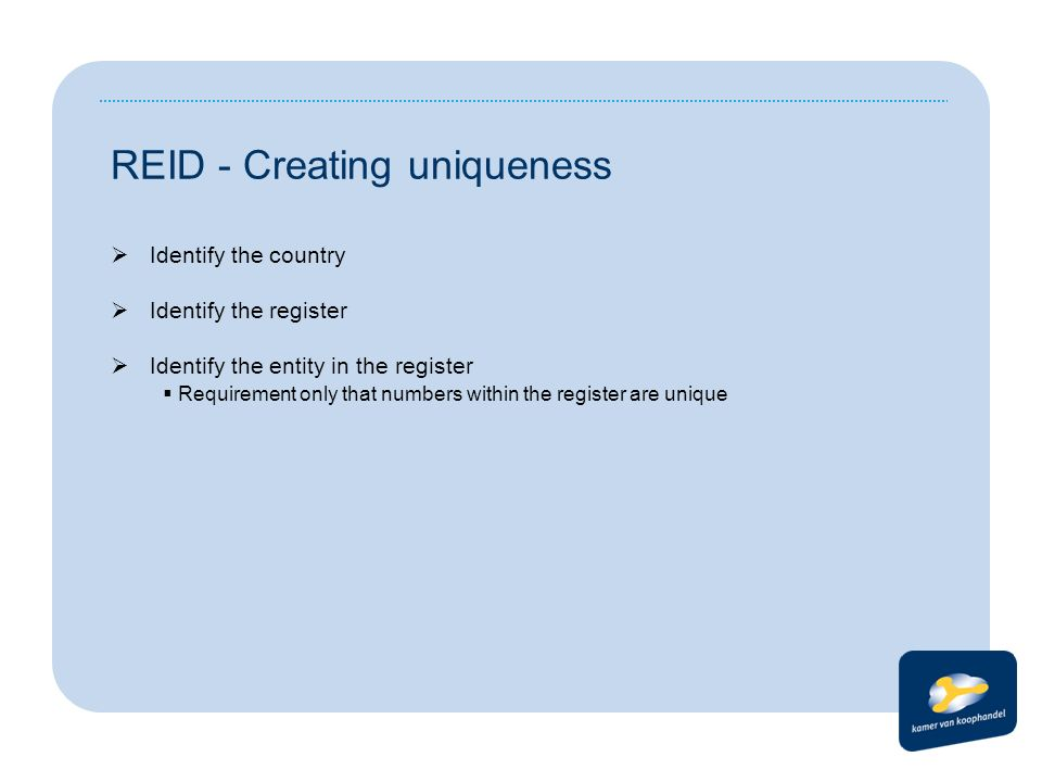 REID - Creating uniqueness  Identify the country  Identify the register  Identify the entity in the register  Requirement only that numbers within the register are unique