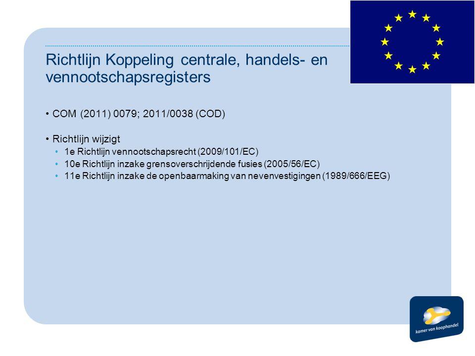 Richtlijn Koppeling centrale, handels- en vennootschapsregisters COM (2011) 0079; 2011/0038 (COD) Richtlijn wijzigt 1e Richtlijn vennootschapsrecht (2009/101/EC) 10e Richtlijn inzake grensoverschrijdende fusies (2005/56/EC) 11e Richtlijn inzake de openbaarmaking van nevenvestigingen (1989/666/EEG)