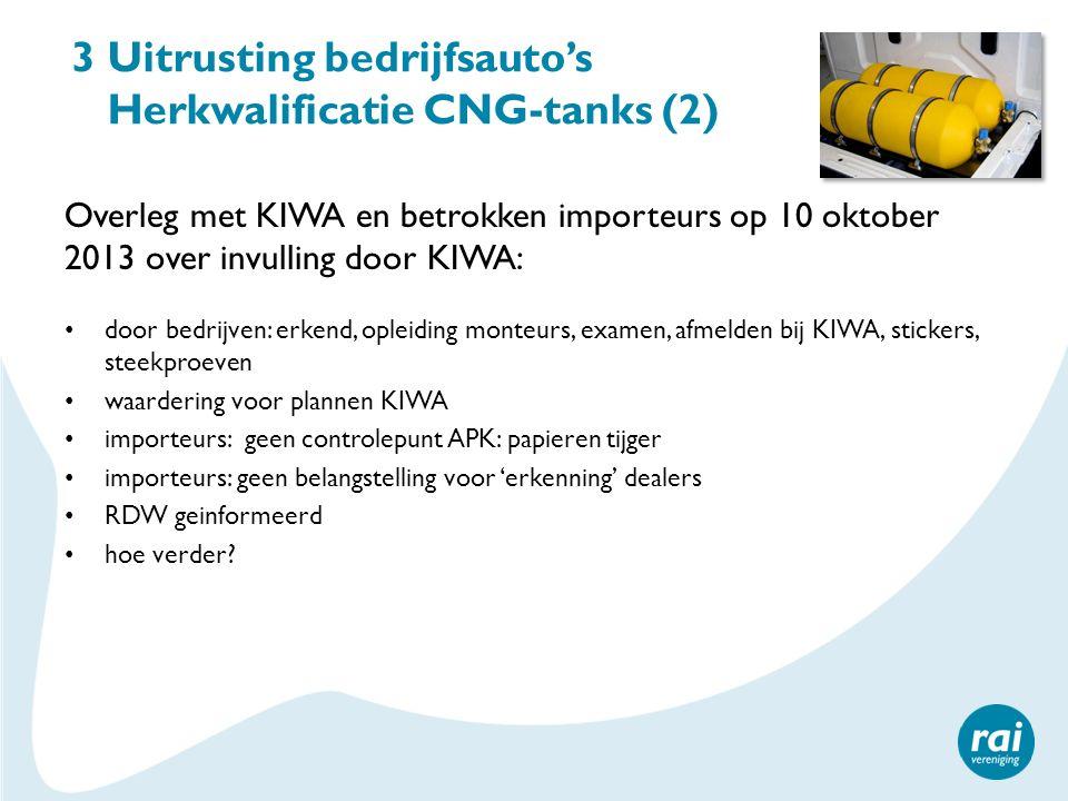 3 Uitrusting bedrijfsauto's Herkwalificatie CNG-tanks (2) Overleg met KIWA en betrokken importeurs op 10 oktober 2013 over invulling door KIWA: door b