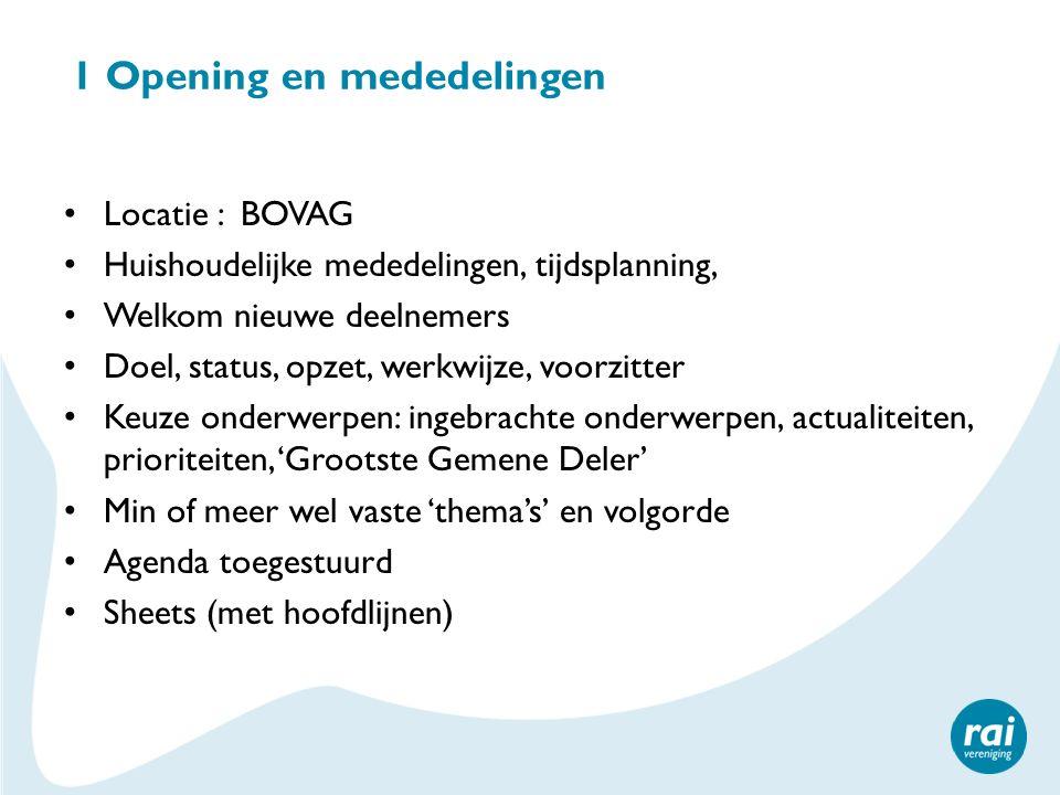 1 Opening en mededelingen Locatie : BOVAG Huishoudelijke mededelingen, tijdsplanning, Welkom nieuwe deelnemers Doel, status, opzet, werkwijze, voorzit