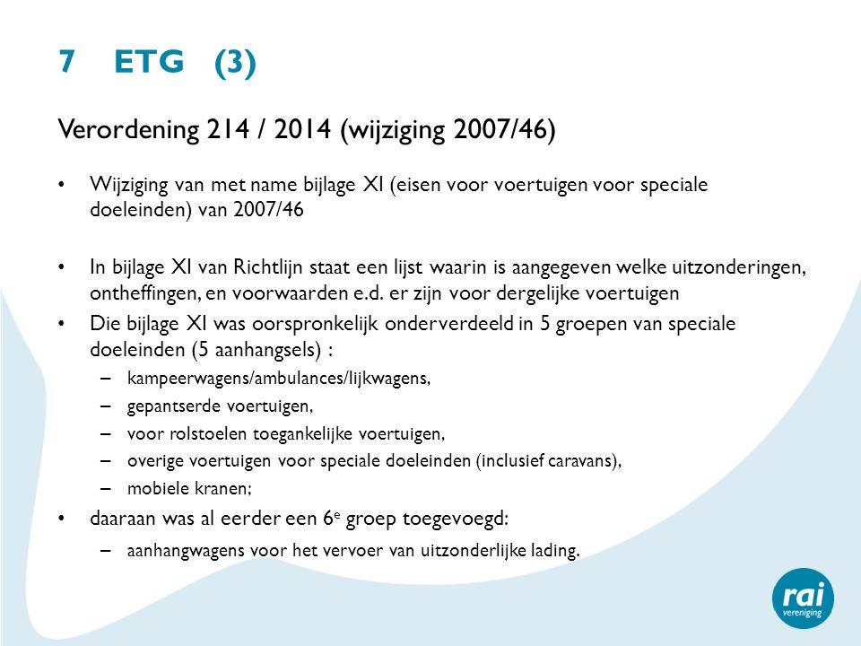 7 ETG (3) Verordening 214 / 2014 (wijziging 2007/46) Wijziging van met name bijlage XI (eisen voor voertuigen voor speciale doeleinden) van 2007/46 In