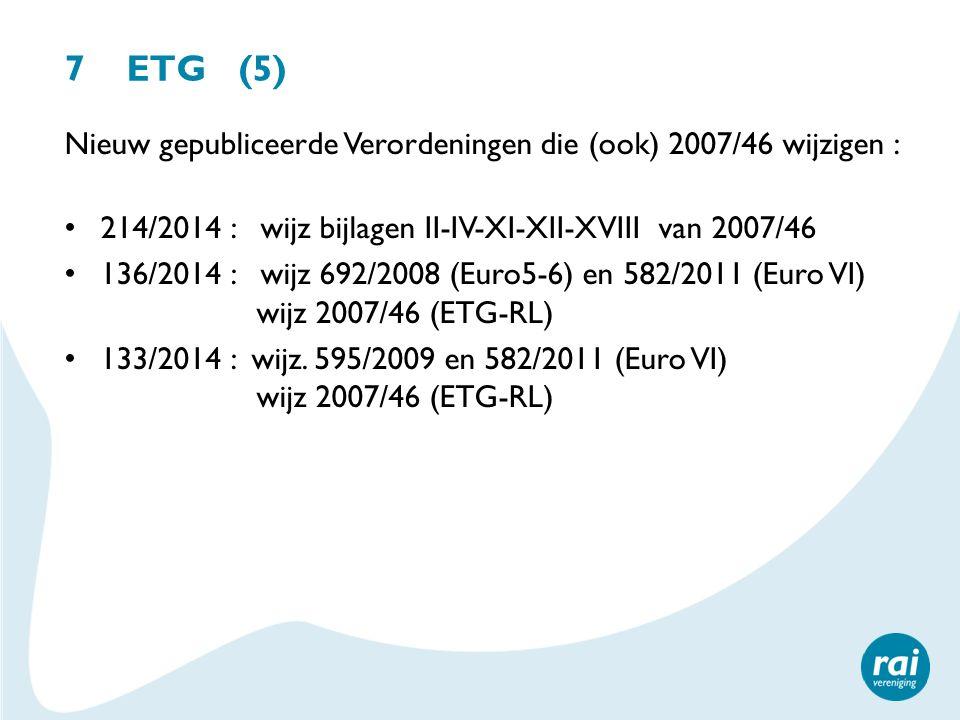 7 ETG (5) Nieuw gepubliceerde Verordeningen die (ook) 2007/46 wijzigen : 214/2014 : wijz bijlagen II-IV-XI-XII-XVIII van 2007/46 136/2014 : wijz 692/2