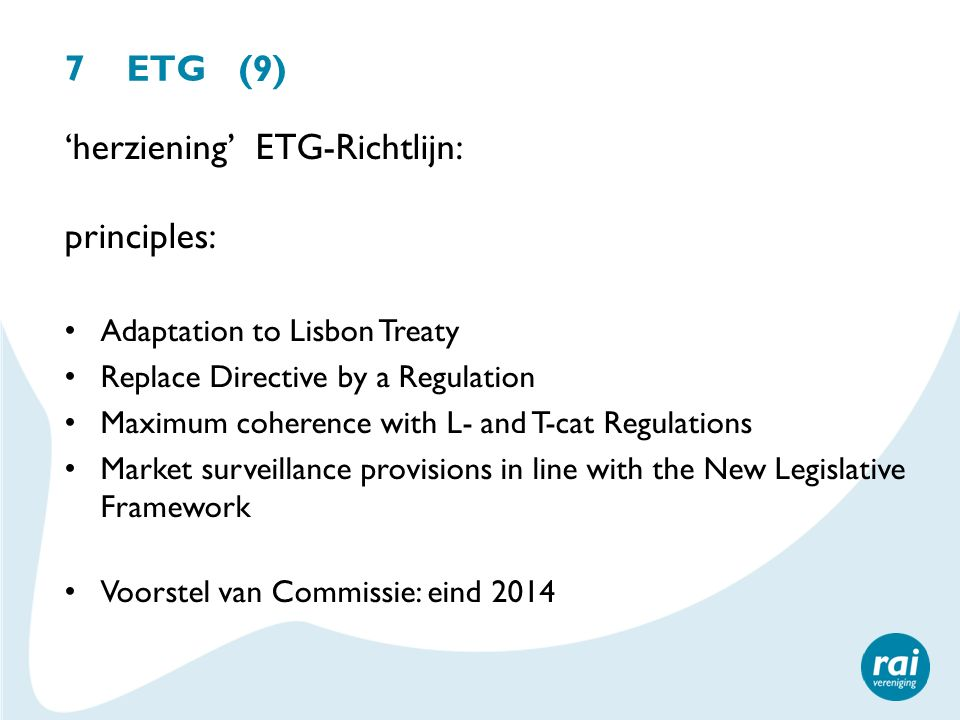 7 ETG (9) 'herziening' ETG-Richtlijn: principles: Adaptation to Lisbon Treaty Replace Directive by a Regulation Maximum coherence with L- and T-cat Re