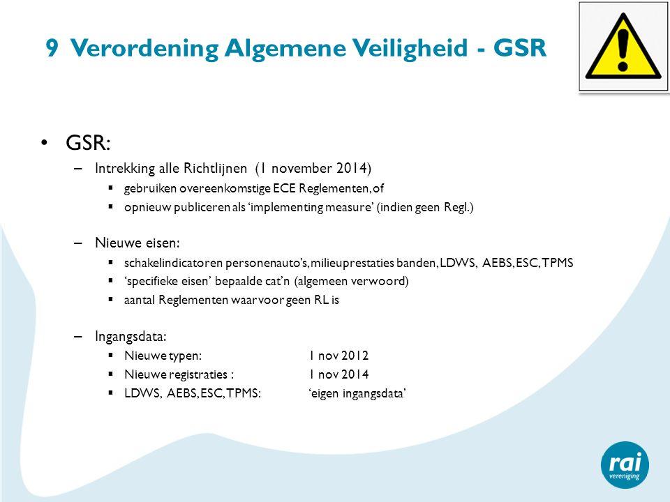 9 Verordening Algemene Veiligheid - GSR GSR: – Intrekking alle Richtlijnen (1 november 2014)  gebruiken overeenkomstige ECE Reglementen, of  opnieuw