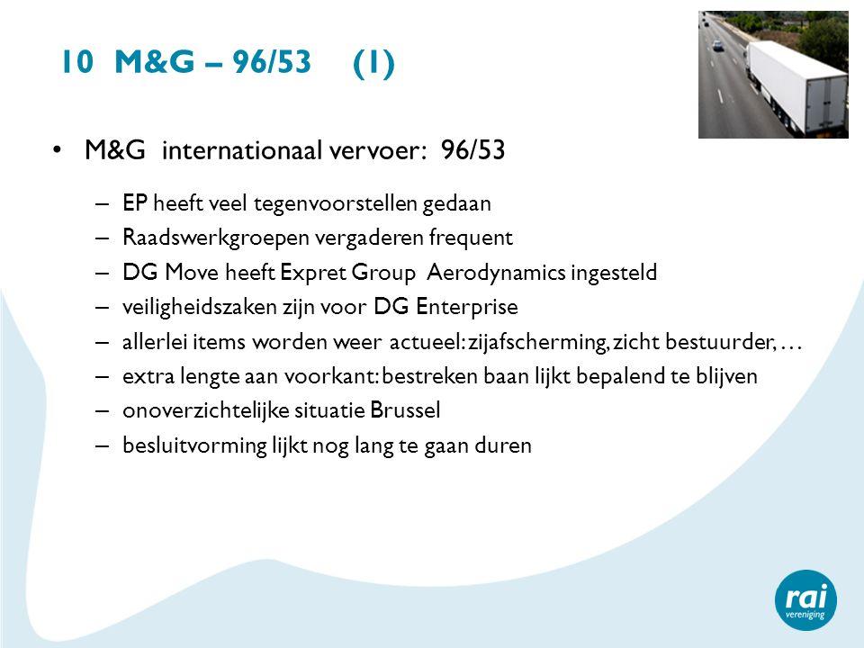 10 M&G – 96/53 (1) M&G internationaal vervoer: 96/53 – EP heeft veel tegenvoorstellen gedaan – Raadswerkgroepen vergaderen frequent – DG Move heeft Ex