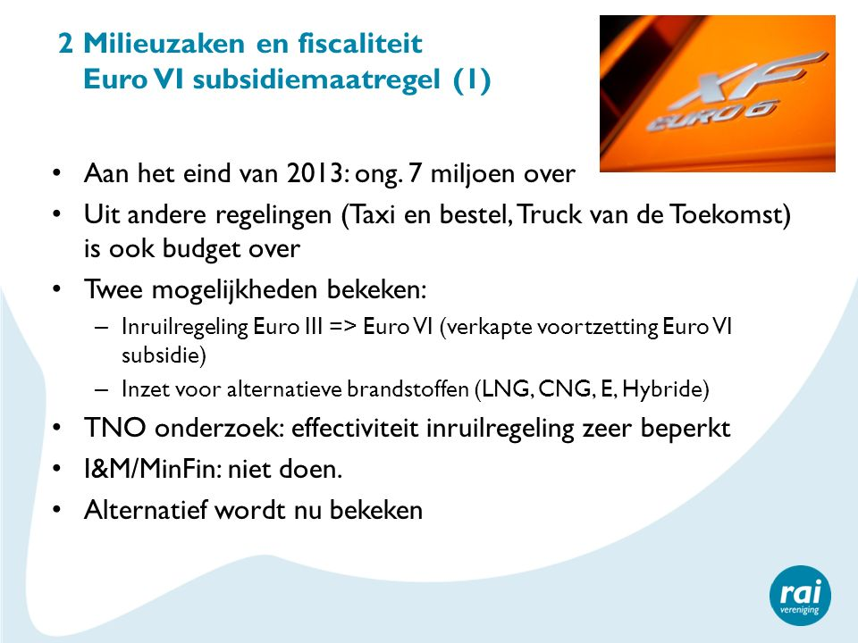 2 Milieuzaken en fiscaliteit Euro VI subsidiemaatregel (1) Aan het eind van 2013: ong. 7 miljoen over Uit andere regelingen (Taxi en bestel, Truck van