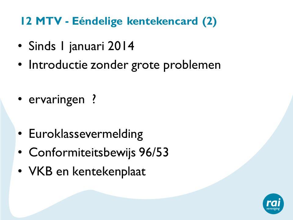 12 MTV - Eéndelige kentekencard (2) Sinds 1 januari 2014 Introductie zonder grote problemen ervaringen ? Euroklassevermelding Conformiteitsbewijs 96/5