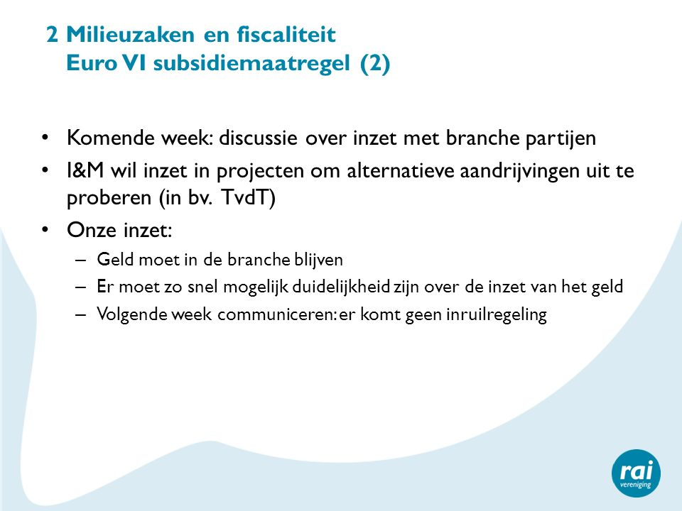2 Milieuzaken en fiscaliteit Euro VI subsidiemaatregel (2) Komende week: discussie over inzet met branche partijen I&M wil inzet in projecten om alter
