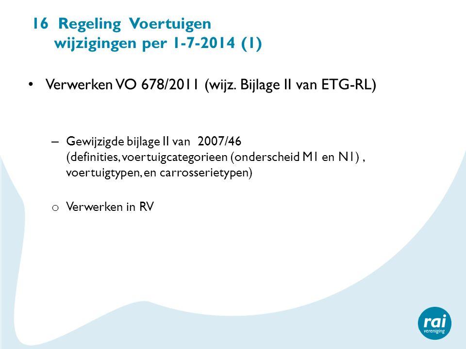 16 Regeling Voertuigen wijzigingen per 1-7-2014 (1) Verwerken VO 678/2011 (wijz. Bijlage II van ETG-RL) – Gewijzigde bijlage II van 2007/46 (definitie