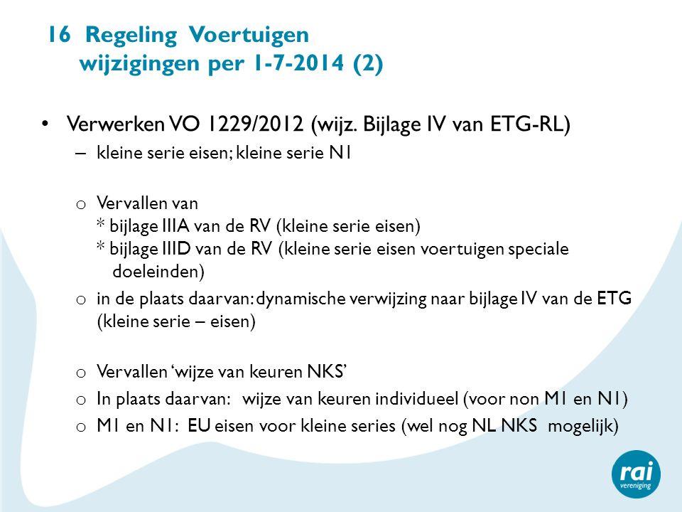16 Regeling Voertuigen wijzigingen per 1-7-2014 (2) Verwerken VO 1229/2012 (wijz. Bijlage IV van ETG-RL) – kleine serie eisen; kleine serie N1 o Verva