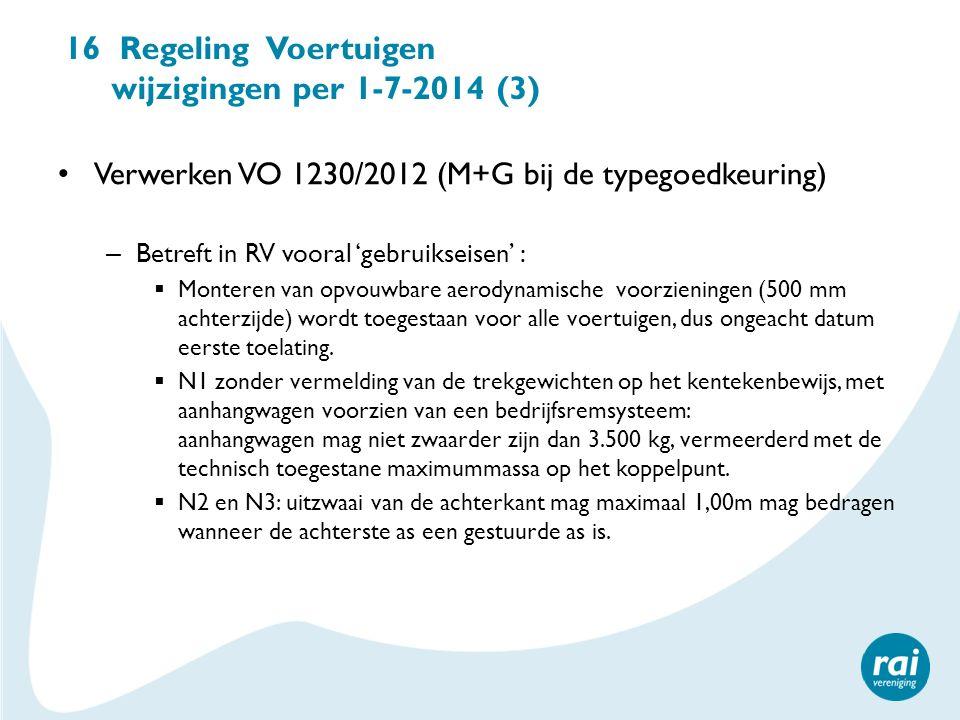 16 Regeling Voertuigen wijzigingen per 1-7-2014 (3) Verwerken VO 1230/2012 (M+G bij de typegoedkeuring) – Betreft in RV vooral 'gebruikseisen' :  Mon