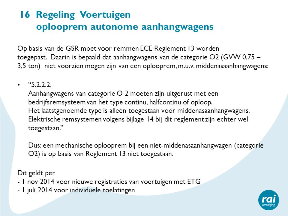 16 Regeling Voertuigen oplooprem autonome aanhangwagens Op basis van de GSR moet voor remmen ECE Reglement 13 worden toegepast. Daarin is bepaald dat