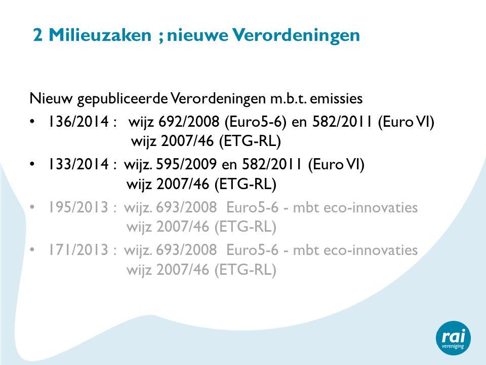 2 Milieuzaken ; nieuwe Verordeningen Nieuw gepubliceerde Verordeningen m.b.t. emissies 136/2014 : wijz 692/2008 (Euro5-6) en 582/2011 (Euro VI) wijz 2