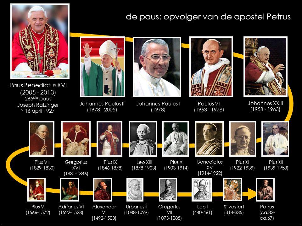 Paus Benedictus XVI (2005 - 2013) 265 ste paus Joseph Ratzinger ° 16 april 1927 Johannes-Paulus II (1978 - 2005) Johannes-Paulus I (1978) Paulus VI (1963 - 1978) Johannes XXIII (1958 - 1963) Pius XII (1939-1958) Pius XI (1922-1939) Pius X (1903-1914) Leo XIII (1878-1903) Pius IX (1846-1878) Gregorius XVI (1831-1846) Pius VIII (1829-1830) Pius V (1566-1572) Adrianus VI (1522-1523) Alexander VI (1492-1503) Urbanus II (1088-1099) Gregorius VII (1073-1085) Leo I (440-461) Silvester I (314-335) Petrus (ca.33- ca.67) Benedictus XV (1914-1922) de paus: opvolger van de apostel Petrus