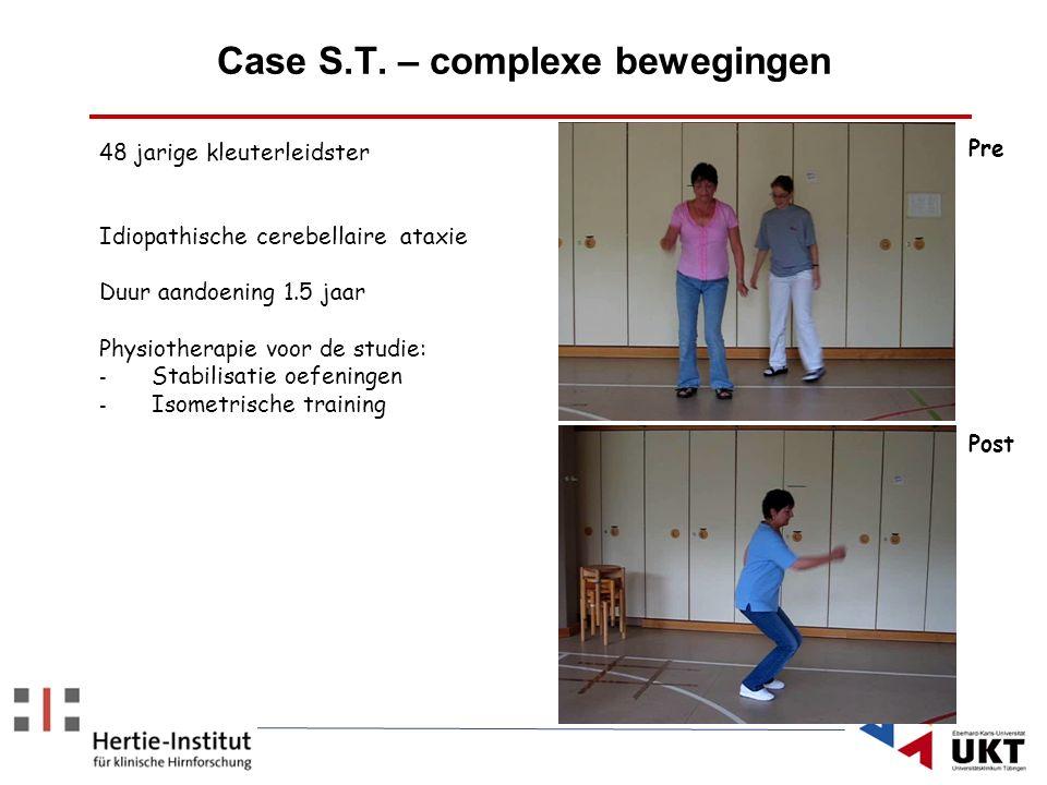 Case S.T. – complexe bewegingen 48 jarige kleuterleidster Idiopathische cerebellaire ataxie Duur aandoening 1.5 jaar Physiotherapie voor de studie: -