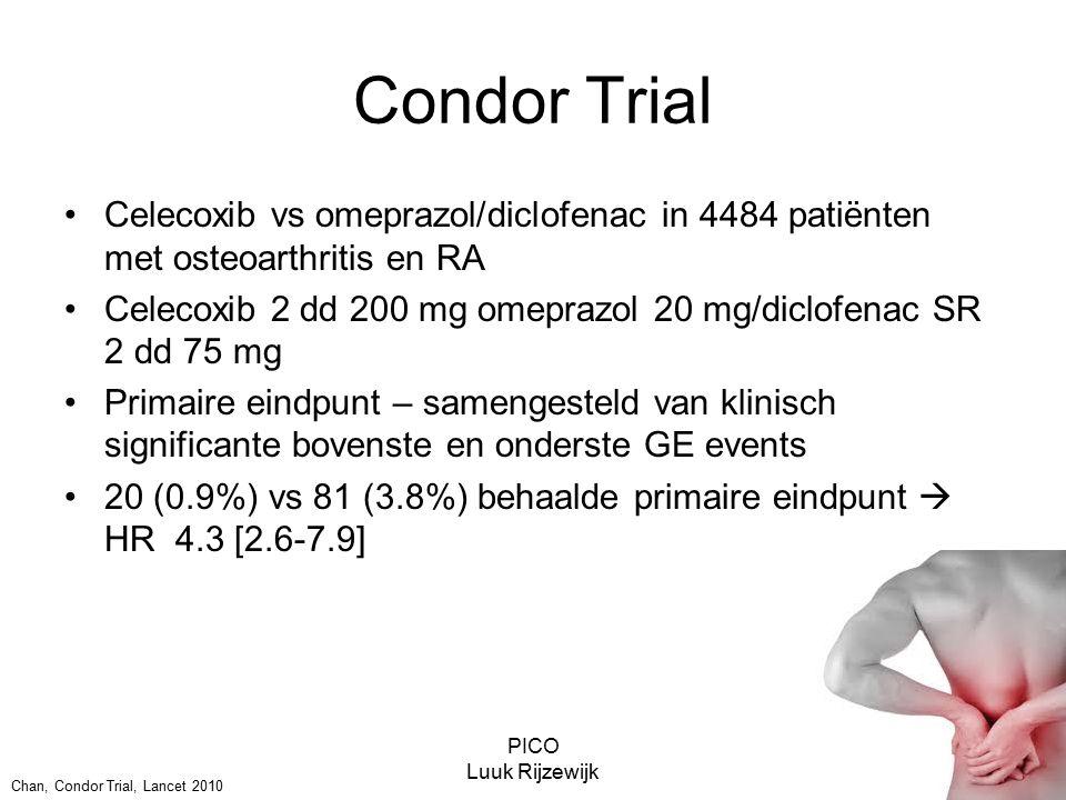 PICO Luuk Rijzewijk Condor Trial Celecoxib vs omeprazol/diclofenac in 4484 patiënten met osteoarthritis en RA Celecoxib 2 dd 200 mg omeprazol 20 mg/diclofenac SR 2 dd 75 mg Primaire eindpunt – samengesteld van klinisch significante bovenste en onderste GE events 20 (0.9%) vs 81 (3.8%) behaalde primaire eindpunt  HR 4.3 [2.6-7.9] Chan, Condor Trial, Lancet 2010