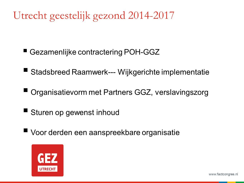 www.factcongres.nl Utrecht geestelijk gezond 2014-2017  Gezamenlijke contractering POH-GGZ  Stadsbreed Raamwerk--- Wijkgerichte implementatie  Organisatievorm met Partners GGZ, verslavingszorg  Sturen op gewenst inhoud  Voor derden een aanspreekbare organisatie