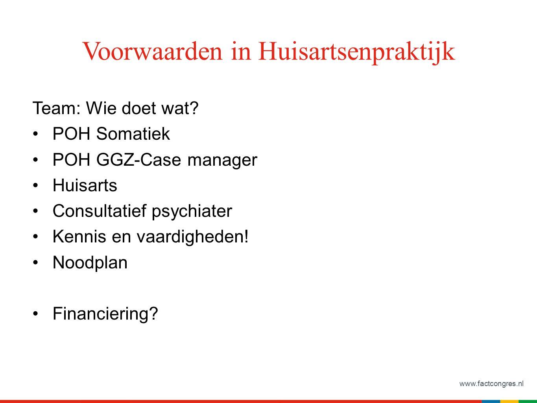www.factcongres.nl Voorwaarden in Huisartsenpraktijk Team: Wie doet wat? POH Somatiek POH GGZ-Case manager Huisarts Consultatief psychiater Kennis en