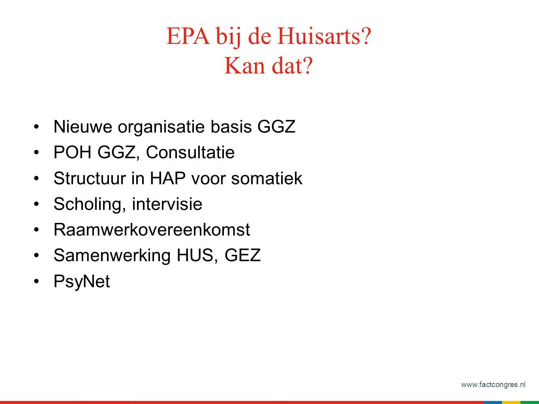 www.factcongres.nl EPA bij de Huisarts? Kan dat? Nieuwe organisatie basis GGZ POH GGZ, Consultatie Structuur in HAP voor somatiek Scholing, intervisie