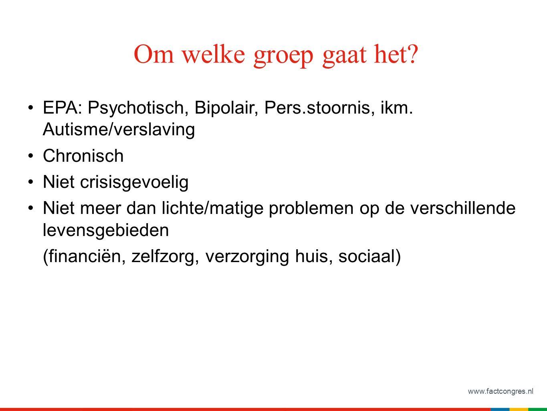 www.factcongres.nl EPA: Psychotisch, Bipolair, Pers.stoornis, ikm. Autisme/verslaving Chronisch Niet crisisgevoelig Niet meer dan lichte/matige proble