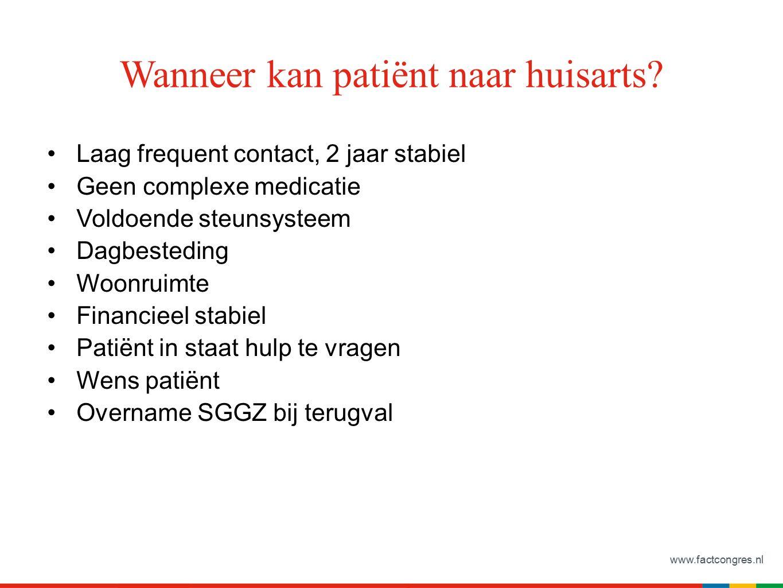 www.factcongres.nl Wanneer kan patiënt naar huisarts? Laag frequent contact, 2 jaar stabiel Geen complexe medicatie Voldoende steunsysteem Dagbestedin