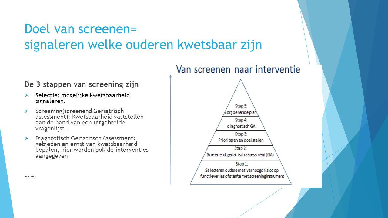 Doel van screenen= signaleren welke ouderen kwetsbaar zijn De 3 stappen van screening zijn  Selectie: mogelijke kwetsbaarheid signaleren.