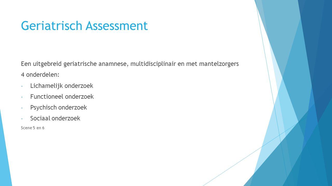 Geriatrisch Assessment Een uitgebreid geriatrische anamnese, multidisciplinair en met mantelzorgers 4 onderdelen: - Lichamelijk onderzoek - Functioneel onderzoek - Psychisch onderzoek - Sociaal onderzoek Scene 5 en 6
