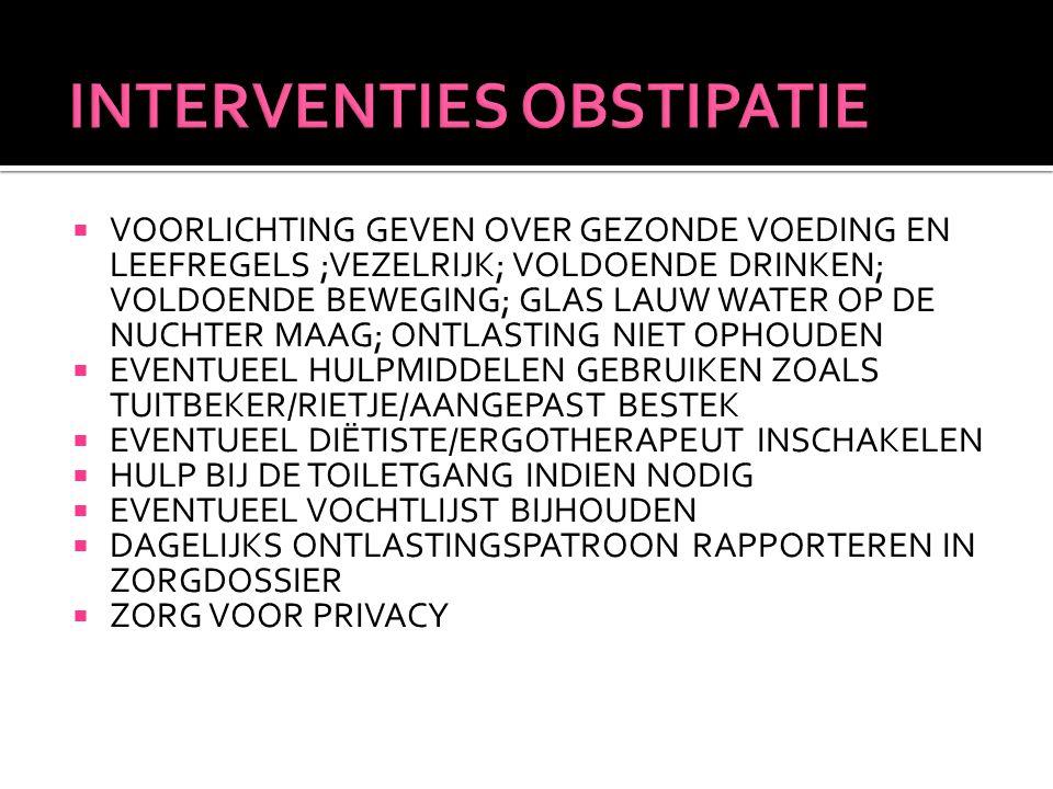  VOORLICHTING GEVEN OVER GEZONDE VOEDING EN LEEFREGELS ;VEZELRIJK; VOLDOENDE DRINKEN; VOLDOENDE BEWEGING; GLAS LAUW WATER OP DE NUCHTER MAAG; ONTLASTING NIET OPHOUDEN  EVENTUEEL HULPMIDDELEN GEBRUIKEN ZOALS TUITBEKER/RIETJE/AANGEPAST BESTEK  EVENTUEEL DIËTISTE/ERGOTHERAPEUT INSCHAKELEN  HULP BIJ DE TOILETGANG INDIEN NODIG  EVENTUEEL VOCHTLIJST BIJHOUDEN  DAGELIJKS ONTLASTINGSPATROON RAPPORTEREN IN ZORGDOSSIER  ZORG VOOR PRIVACY