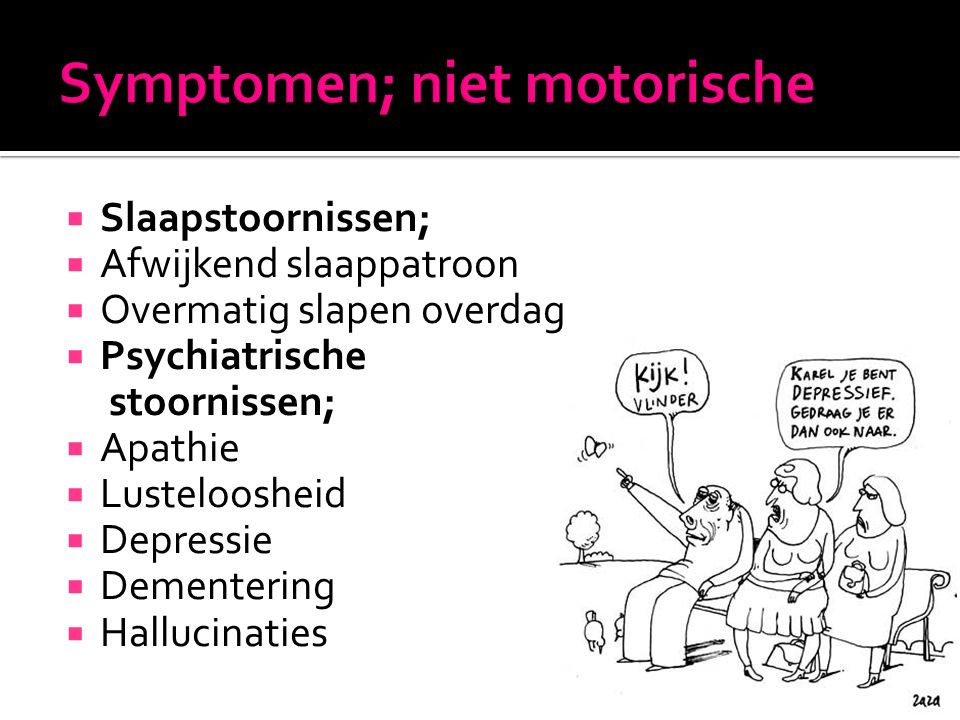  Slaapstoornissen;  Afwijkend slaappatroon  Overmatig slapen overdag  Psychiatrische stoornissen;  Apathie  Lusteloosheid  Depressie  Dementering  Hallucinaties