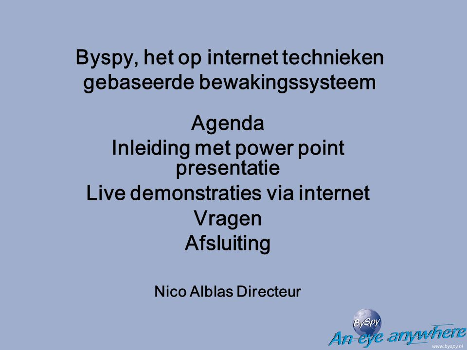 Byspy, het op internet technieken gebaseerde bewakingssysteem Agenda Inleiding met power point presentatie Live demonstraties via internet Vragen Afsluiting Nico Alblas Directeur