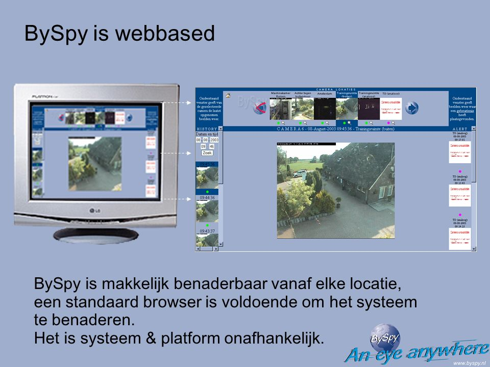 BySpy is webbased BySpy is makkelijk benaderbaar vanaf elke locatie, een standaard browser is voldoende om het systeem te benaderen.