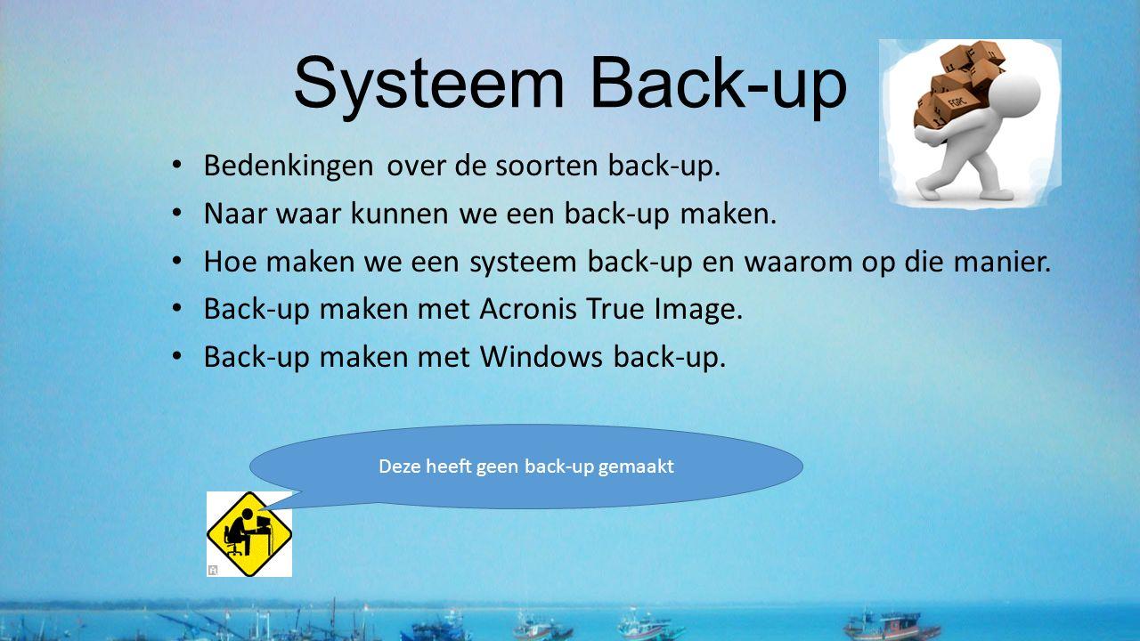 Systeem Back-up Bedenkingen over de soorten back-up. Naar waar kunnen we een back-up maken. Hoe maken we een systeem back-up en waarom op die manier.