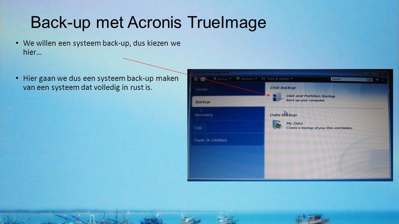 Back-up met Acronis TrueImage We willen een systeem back-up, dus kiezen we hier… Hier gaan we dus een systeem back-up maken van een systeem dat volledig in rust is.