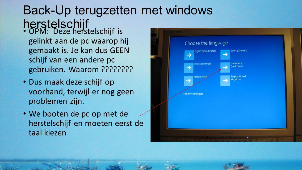 Back-Up terugzetten met windows herstelschijf OPM: Deze herstelschijf is gelinkt aan de pc waarop hij gemaakt is. Je kan dus GEEN schijf van een ander