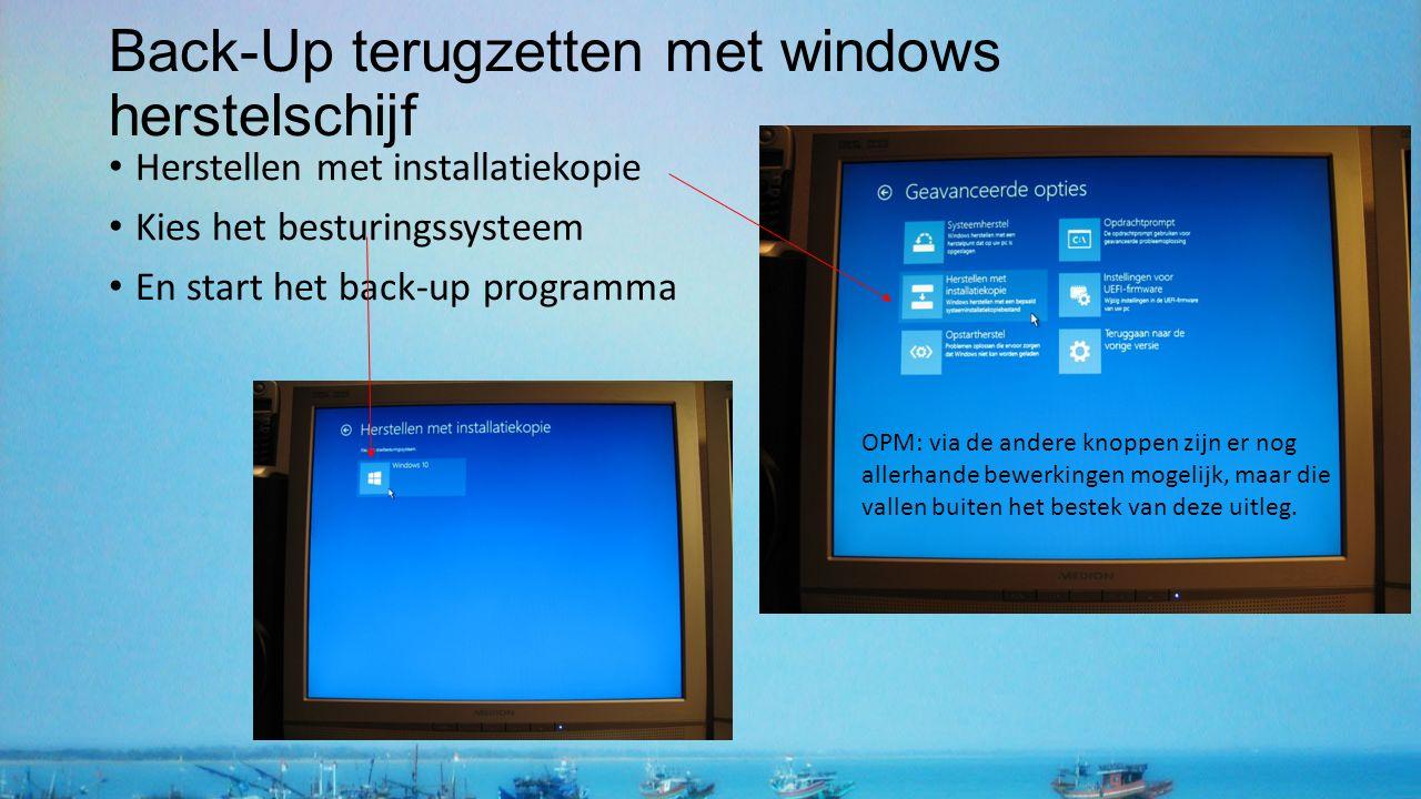 Back-Up terugzetten met windows herstelschijf Herstellen met installatiekopie Kies het besturingssysteem En start het back-up programma OPM: via de andere knoppen zijn er nog allerhande bewerkingen mogelijk, maar die vallen buiten het bestek van deze uitleg.