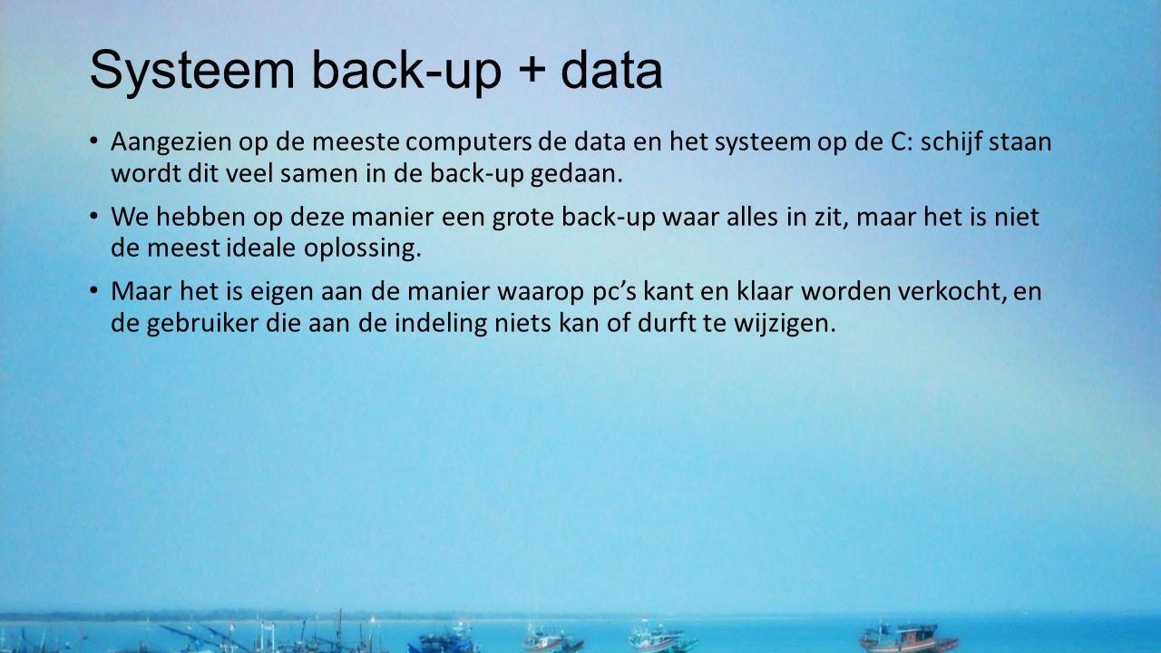 Systeem back-up + data Aangezien op de meeste computers de data en het systeem op de C: schijf staan wordt dit veel samen in de back-up gedaan. We heb