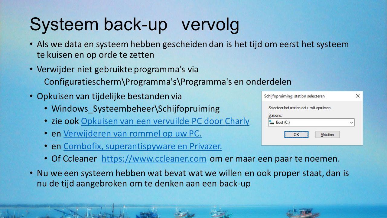 Systeem back-up vervolg Als we data en systeem hebben gescheiden dan is het tijd om eerst het systeem te kuisen en op orde te zetten Verwijder niet gebruikte programma's via Configuratiescherm\Programma s\Programma s en onderdelen Opkuisen van tijdelijke bestanden via Windows_Systeembeheer\Schijfopruiming zie ook Opkuisen van een vervuilde PC door CharlyOpkuisen van een vervuilde PC door Charly en Verwijderen van rommel op uw PC.Verwijderen van rommel op uw PC.