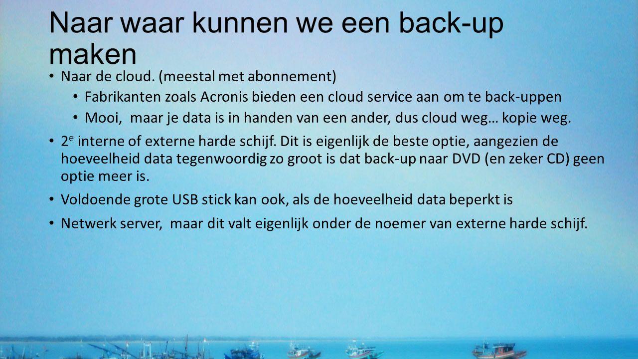 Naar waar kunnen we een back-up maken Naar de cloud. (meestal met abonnement) Fabrikanten zoals Acronis bieden een cloud service aan om te back-uppen