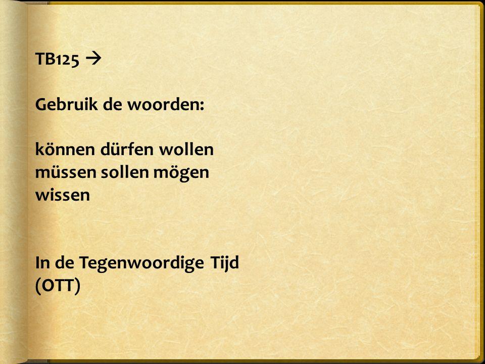 TB125  Gebruik de woorden: können dürfen wollen müssen sollen mögen wissen In de Tegenwoordige Tijd (OTT)