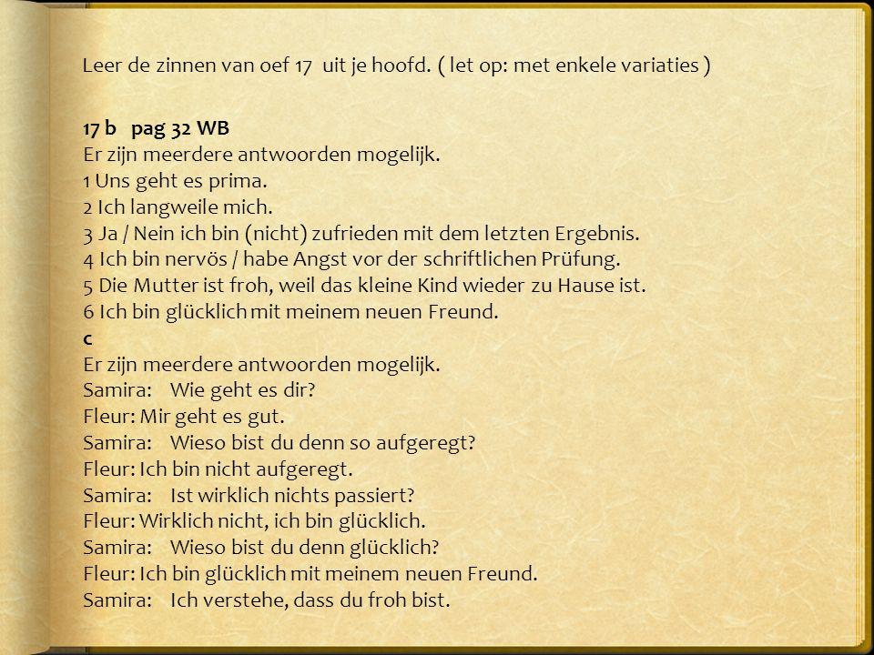 Leer de zinnen van oef 17 uit je hoofd. ( let op: met enkele variaties ) 17 b pag 32 WB Er zijn meerdere antwoorden mogelijk. 1 Uns geht es prima. 2 I