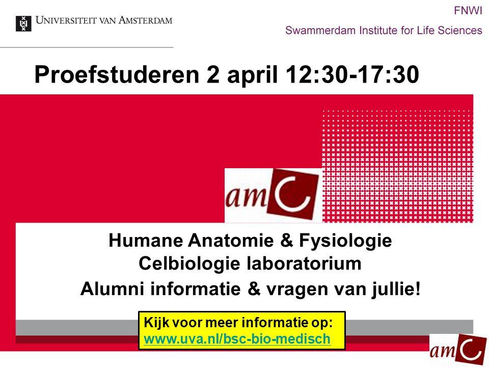 Proefstuderen 2 april 12:30-17:30 Humane Anatomie & Fysiologie Celbiologie laboratorium Alumni informatie & vragen van jullie! Kijk voor meer informat