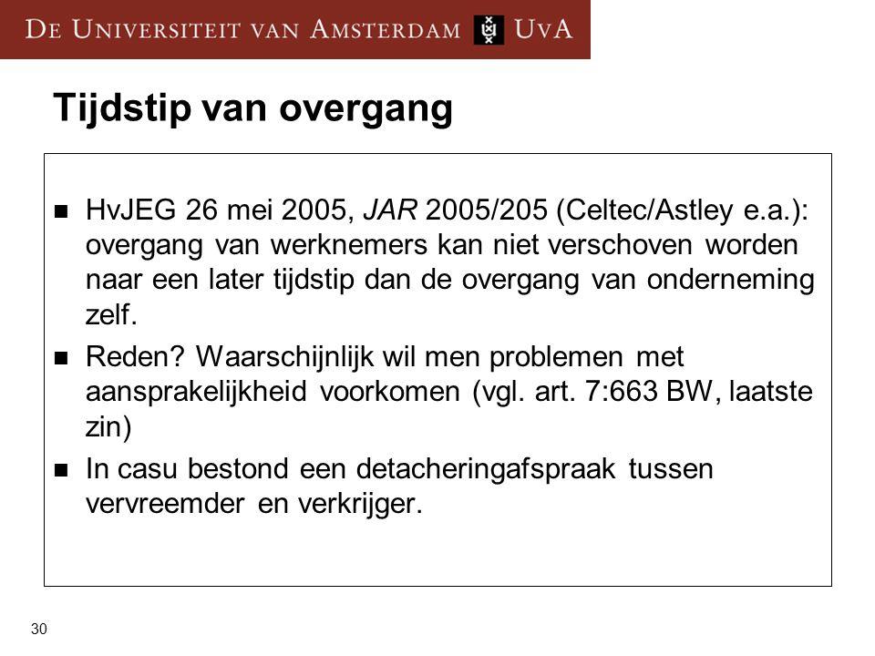 30 Tijdstip van overgang HvJEG 26 mei 2005, JAR 2005/205 (Celtec/Astley e.a.): overgang van werknemers kan niet verschoven worden naar een later tijdstip dan de overgang van onderneming zelf.