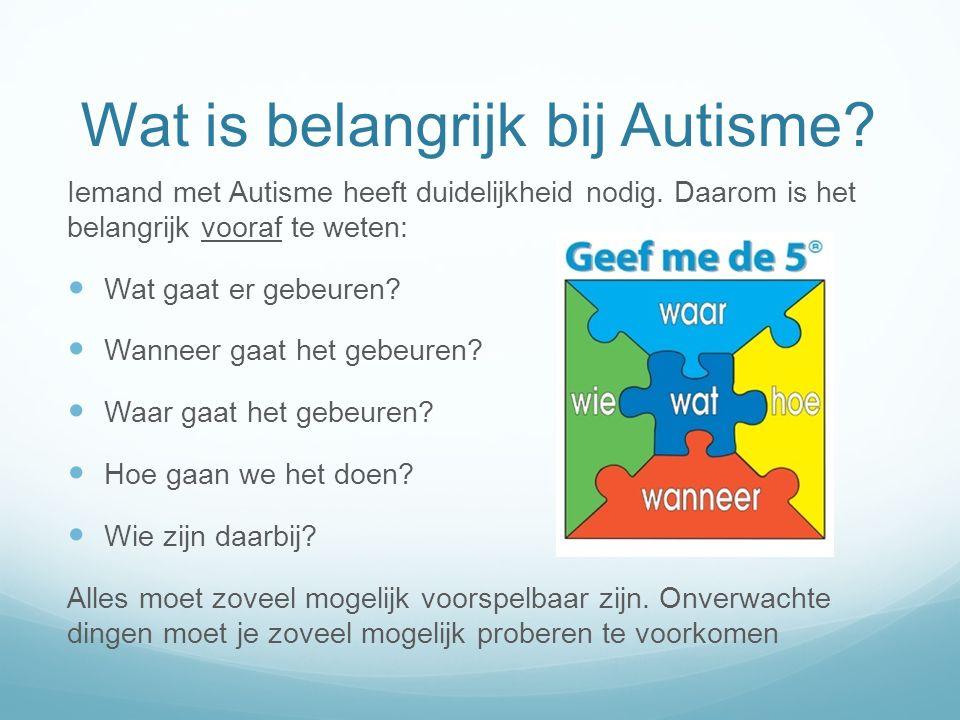Wat is belangrijk bij Autisme? Iemand met Autisme heeft duidelijkheid nodig. Daarom is het belangrijk vooraf te weten: Wat gaat er gebeuren? Wanneer g