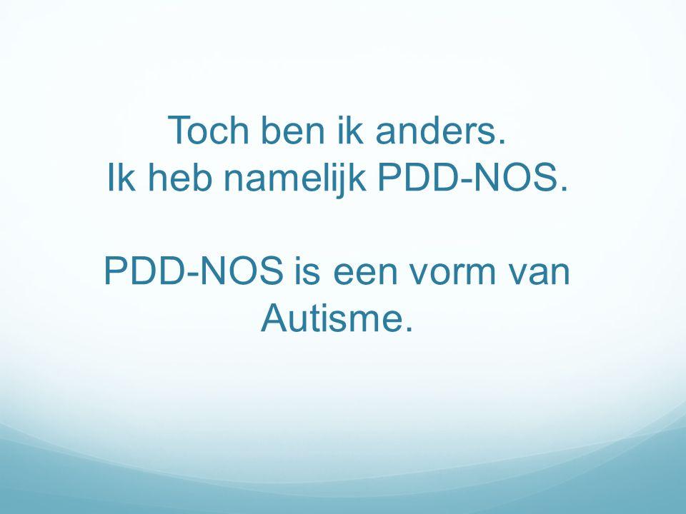 Toch ben ik anders. Ik heb namelijk PDD-NOS. PDD-NOS is een vorm van Autisme.