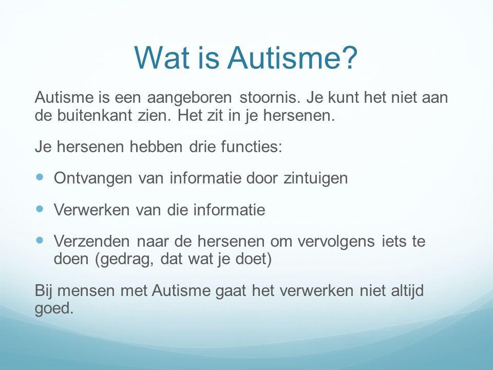 Wat is Autisme? Autisme is een aangeboren stoornis. Je kunt het niet aan de buitenkant zien. Het zit in je hersenen. Je hersenen hebben drie functies: