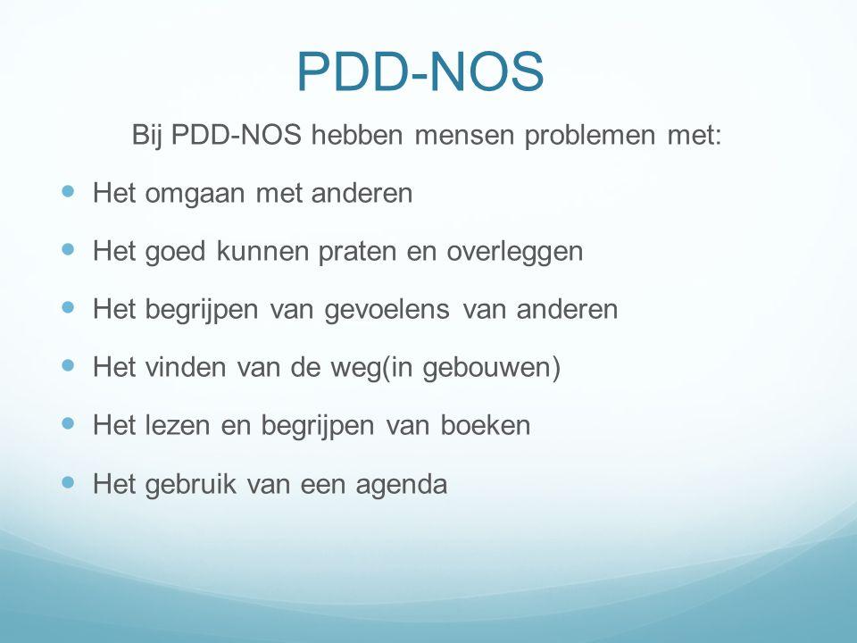 PDD-NOS Bij PDD-NOS hebben mensen problemen met: Het omgaan met anderen Het goed kunnen praten en overleggen Het begrijpen van gevoelens van anderen H