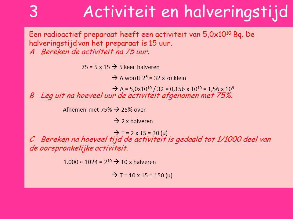 2 intuïtief idee halveringstijd Halveringstijd T 1/2 Tijd waarin de activiteit halveert 1T  50% over 2T  25% over 3T  12,5% over T 2T 3T