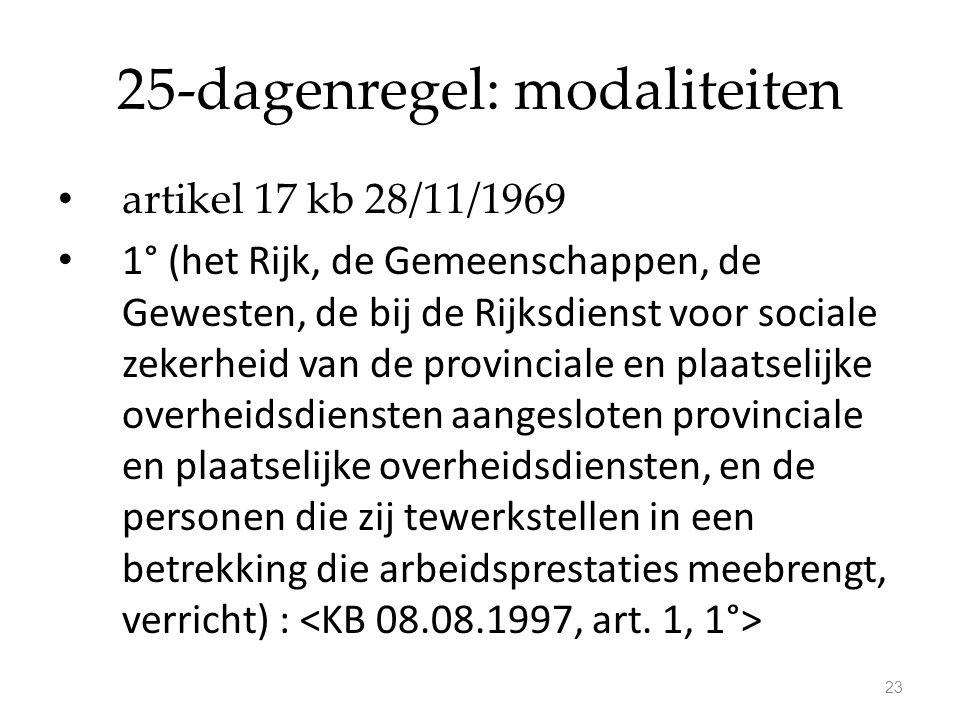 25-dagenregel: modaliteiten artikel 17 kb 28/11/1969 1° (het Rijk, de Gemeenschappen, de Gewesten, de bij de Rijksdienst voor sociale zekerheid van de
